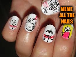 MEME ALL THE NAILS | made w/ Imgflip meme maker
