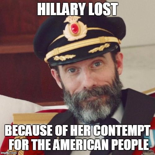 Captain Obvious | HILLARY LOST BECAUSE OF HER CONTEMPT FOR THE AMERICAN PEOPLE | image tagged in captain obvious | made w/ Imgflip meme maker