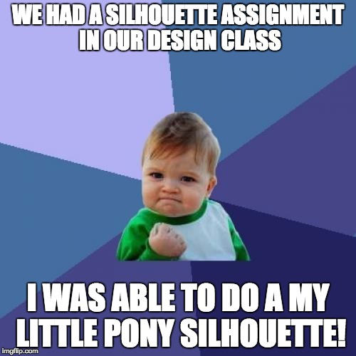 Best class ever! | WE HAD A SILHOUETTE ASSIGNMENT IN OUR DESIGN CLASS I WAS ABLE TO DO A MY LITTLE PONY SILHOUETTE! | image tagged in memes,success kid,my little pony,silhouette | made w/ Imgflip meme maker