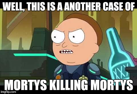 This is a another case of Mortys killing Mortys | WELL, THIS IS A ANOTHER CASE OF MORTYS KILLING MORTYS | image tagged in rick and morty,rick and morty get schwifty,rick and morty inter-dimensional cable,the ricklantis mixup | made w/ Imgflip meme maker