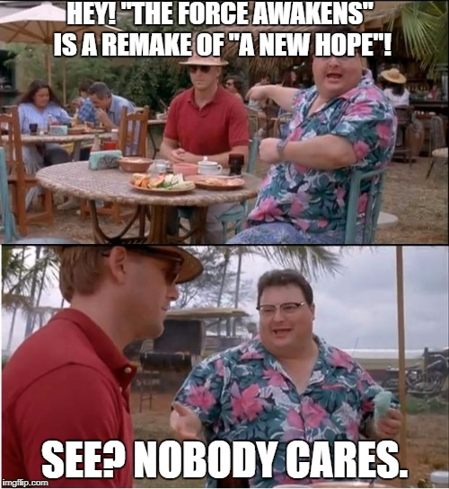 "Nobody stinking cares | HEY! ""THE FORCE AWAKENS"" IS A REMAKE OF ""A NEW HOPE""! SEE? NOBODY CARES. 
