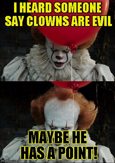 I HEARD SOMEONE SAY CLOWNS ARE EVIL MAYBE HE HAS A POINT! | image tagged in pennywise smile | made w/ Imgflip meme maker