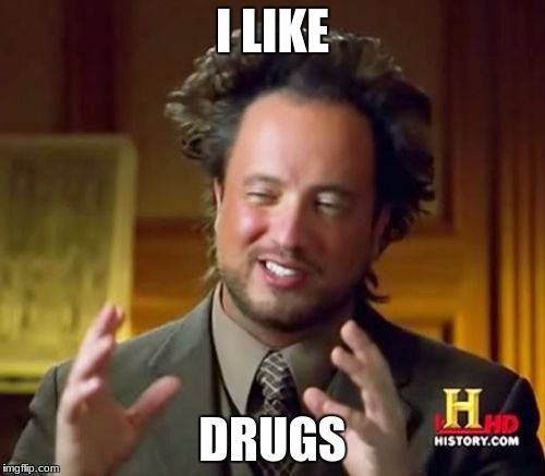 Ancient Aliens Meme | I LIKE DRUGS | image tagged in memes,ancient aliens | made w/ Imgflip meme maker