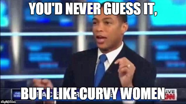 YOU'D NEVER GUESS IT, BUT I LIKE CURVY WOMEN | image tagged in don lemon fake news | made w/ Imgflip meme maker