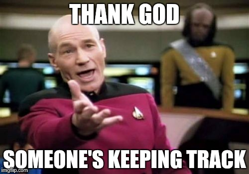 Picard Wtf Meme | THANK GOD SOMEONE'S KEEPING TRACK | image tagged in memes,picard wtf | made w/ Imgflip meme maker