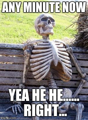 Waiting Skeleton Meme | ANY MINUTE NOW YEA HE HE...... RIGHT... | image tagged in memes,waiting skeleton | made w/ Imgflip meme maker
