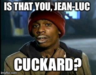 Y'all Got Any More Of That Meme | IS THAT YOU, JEAN-LUC CUCKARD? | image tagged in memes,yall got any more of | made w/ Imgflip meme maker