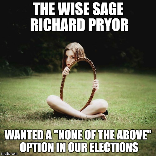 "Mirror Girl | THE WISE SAGE RICHARD PRYOR WANTED A ""NONE OF THE ABOVE"" OPTION IN OUR ELECTIONS 