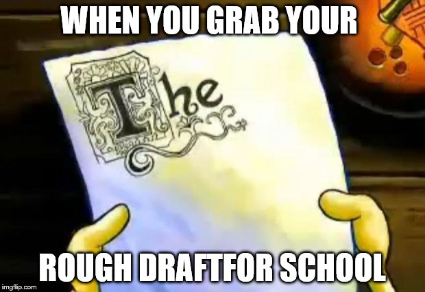spongebob essay | WHEN YOU GRAB YOUR ROUGH DRAFTFOR SCHOOL | image tagged in spongebob essay | made w/ Imgflip meme maker