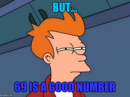 Futurama Fry Meme | BUT... 69 IS A GOOD NUMBER | image tagged in memes,futurama fry | made w/ Imgflip meme maker