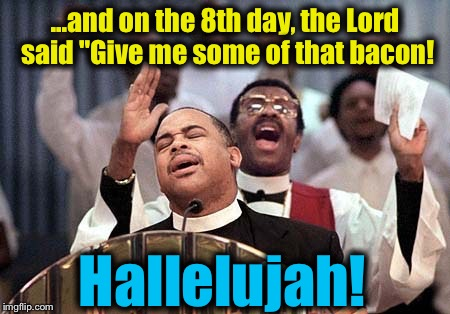 "...and on the 8th day, the Lord said ""Give me some of that bacon! Hallelujah! 