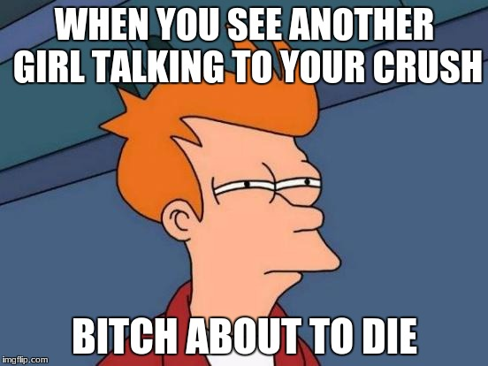 Futurama Fry Meme | WHEN YOU SEE ANOTHER GIRL TALKING TO YOUR CRUSH B**CH ABOUT TO DIE | image tagged in memes,futurama fry | made w/ Imgflip meme maker