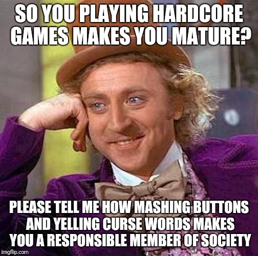 Creepy Condescending Wonka Meme | SO YOU PLAYING HARDCORE GAMES MAKES YOU MATURE? PLEASE TELL ME HOW MASHING BUTTONS AND YELLING CURSE WORDS MAKES YOU A RESPONSIBLE MEMBER OF | image tagged in memes,creepy condescending wonka | made w/ Imgflip meme maker