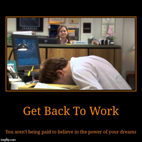 Get Back To Work | You aren't being paid to believe in the power of your dreams | image tagged in funny,demotivationals,memes,bored,communism | made w/ Imgflip demotivational maker