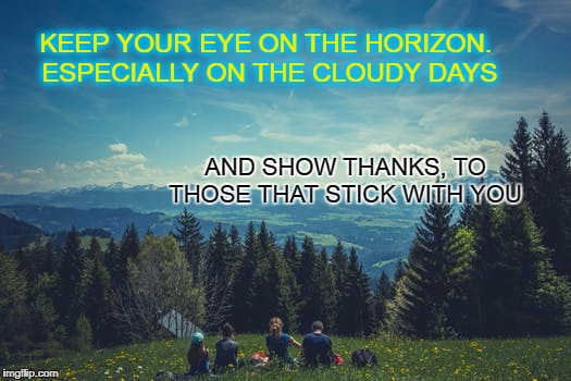 The Horizon | KEEP YOUR EYE ON THE HORIZON. ESPECIALLY ON THE CLOUDY DAYS AND SHOW THANKS, TO THOSE THAT STICK WITH YOU | image tagged in family,friends,coworkers,thanks,clouds,life | made w/ Imgflip meme maker