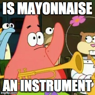 No Patrick Meme | IS MAYONNAISE AN INSTRUMENT | image tagged in memes,no patrick | made w/ Imgflip meme maker