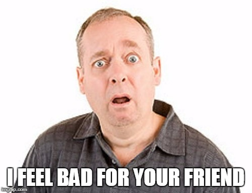 I FEEL BAD FOR YOUR FRIEND | made w/ Imgflip meme maker