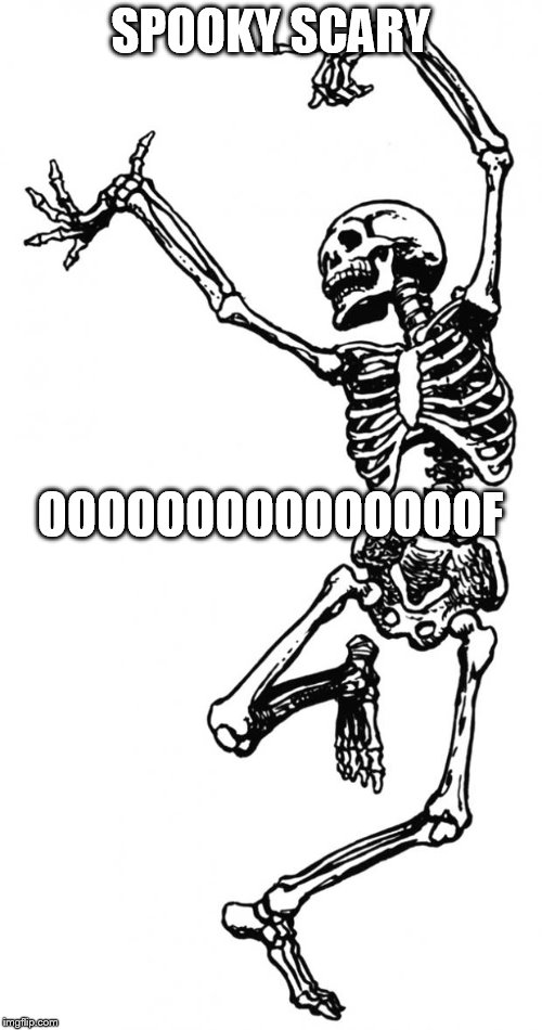 Spooky Scary Skeleton | SPOOKY SCARY OOOOOOOOOOOOOOOF | image tagged in spooky scary skeleton | made w/ Imgflip meme maker