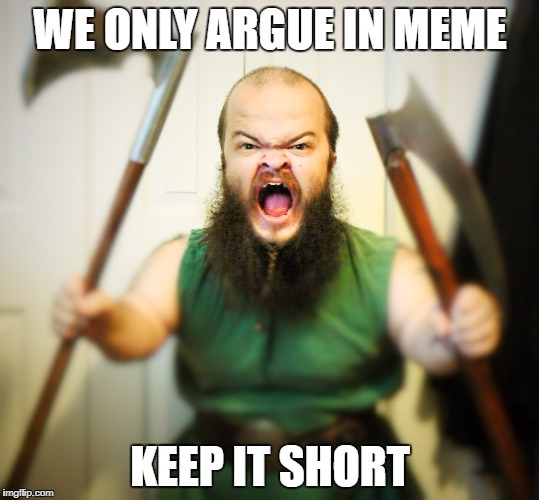 Angry Dwarf | WE ONLY ARGUE IN MEME KEEP IT SHORT | image tagged in angry dwarf | made w/ Imgflip meme maker