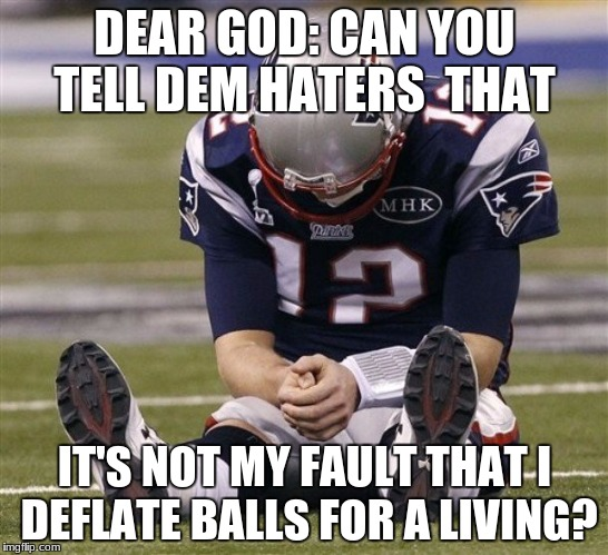 DEAR GOD: CAN YOU TELL DEM HATERS  THAT IT'S NOT MY FAULT THAT I DEFLATE BALLS FOR A LIVING? | image tagged in sad tom brady | made w/ Imgflip meme maker