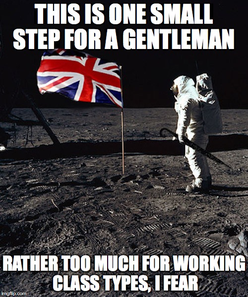 UK Landing | THIS IS ONE SMALL STEP FOR A GENTLEMAN RATHER TOO MUCH FOR WORKING CLASS TYPES, I FEAR | image tagged in uk,moon landing,memes | made w/ Imgflip meme maker