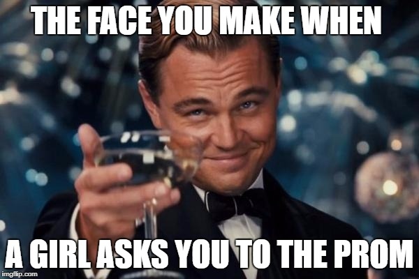 Leonardo Dicaprio Cheers Meme | THE FACE YOU MAKE WHEN A GIRL ASKS YOU TO THE PROM | image tagged in memes,leonardo dicaprio cheers | made w/ Imgflip meme maker