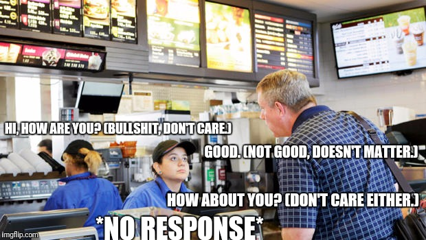 Confused McDonalds Cashier | HI, HOW ARE YOU? (BULLSHIT, DON'T CARE.) GOOD. (NOT GOOD, DOESN'T MATTER.) HOW ABOUT YOU? (DON'T CARE EITHER.) *NO RESPONSE* | image tagged in confused mcdonalds cashier,memes | made w/ Imgflip meme maker