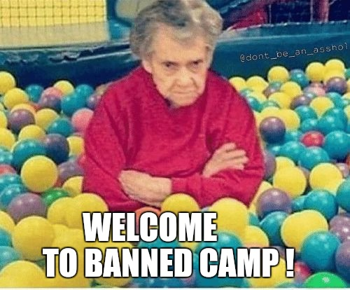 Banned Camp | WELCOME          TO BANNED CAMP ! | image tagged in banned,disappointed,butt hurt,pout,memes,fml | made w/ Imgflip meme maker