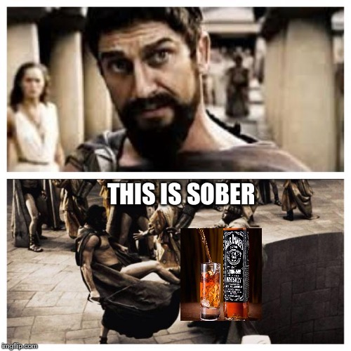 300 | THIS IS SOBER | image tagged in 300 | made w/ Imgflip meme maker