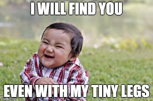 Evil Toddler Meme | I WILL FIND YOU EVEN WITH MY TINY LEGS | image tagged in memes,evil toddler | made w/ Imgflip meme maker