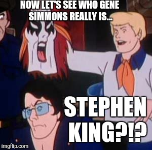 NOW LET'S SEE WHO GENE SIMMONS REALLY IS... STEPHEN KING?!? | image tagged in scooby doo villian,memes | made w/ Imgflip meme maker