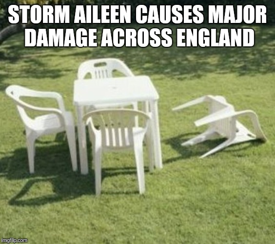 STORM AILEEN CAUSES MAJOR DAMAGE ACROSS ENGLAND | image tagged in lawn chairs | made w/ Imgflip meme maker