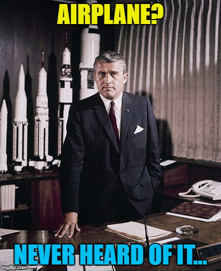 He needs that photo on the wall behind him... :) | AIRPLANE? NEVER HEARD OF IT... | image tagged in vonbraun,memes,airplane,films,movies | made w/ Imgflip meme maker