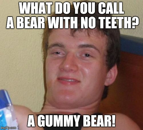 Toothless | WHAT DO YOU CALL A BEAR WITH NO TEETH? A GUMMY BEAR! | image tagged in memes,10 guy,funny,bear | made w/ Imgflip meme maker