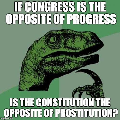 Philosoraptor Meme | IF CONGRESS IS THE OPPOSITE OF PROGRESS IS THE CONSTITUTION THE OPPOSITE OF PROSTITUTION? | image tagged in memes,philosoraptor,progress,congress | made w/ Imgflip meme maker
