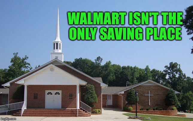 The savings here are better:) | WALMART ISN'T THE ONLY SAVING PLACE | image tagged in church | made w/ Imgflip meme maker