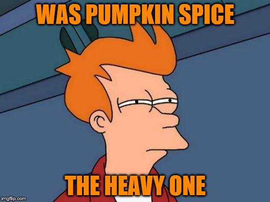 Futurama Fry Meme | WAS PUMPKIN SPICE THE HEAVY ONE | image tagged in memes,futurama fry | made w/ Imgflip meme maker