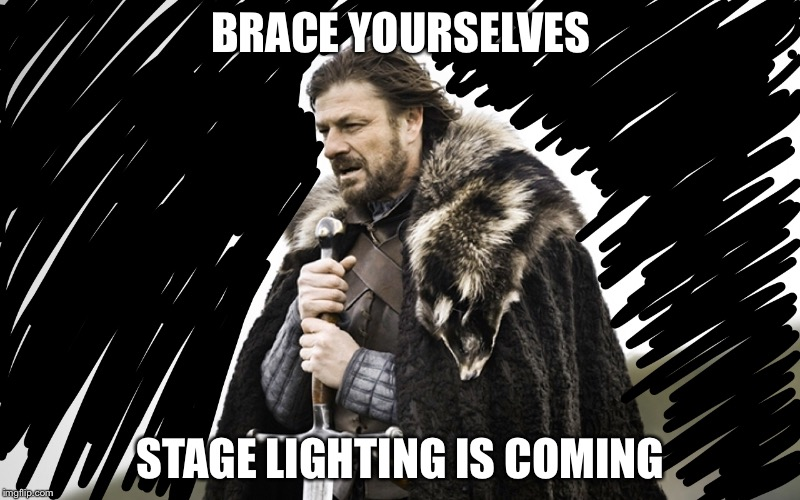 BRACE YOURSELVES STAGE LIGHTING IS COMING | image tagged in stagelighting | made w/ Imgflip meme maker