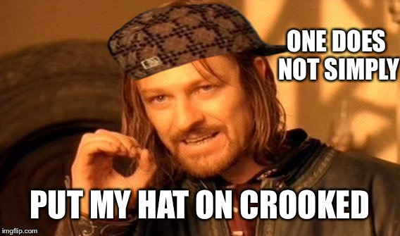 One Does Not Simply Meme | ONE DOES NOT SIMPLY PUT MY HAT ON CROOKED | image tagged in memes,one does not simply,scumbag | made w/ Imgflip meme maker