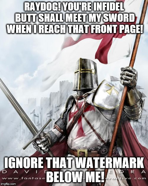 Deus Vult | RAYDOG! YOU'RE INFIDEL BUTT SHALL MEET MY SWORD WHEN I REACH THAT FRONT PAGE! IGNORE THAT WATERMARK BELOW ME! | image tagged in crusader,meme,deus vult | made w/ Imgflip meme maker