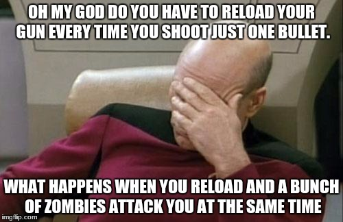 Captain Picard Facepalm Meme |  OH MY GOD DO YOU HAVE TO RELOAD YOUR GUN EVERY TIME YOU SHOOT JUST ONE BULLET. WHAT HAPPENS WHEN YOU RELOAD AND A BUNCH OF ZOMBIES ATTACK YOU AT THE SAME TIME | image tagged in memes,captain picard facepalm | made w/ Imgflip meme maker