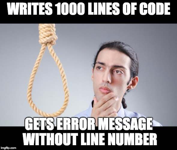 man pondering on hanging himself | WRITES 1000 LINES OF CODE GETS ERROR MESSAGE WITHOUT LINE NUMBER | image tagged in man pondering on hanging himself | made w/ Imgflip meme maker