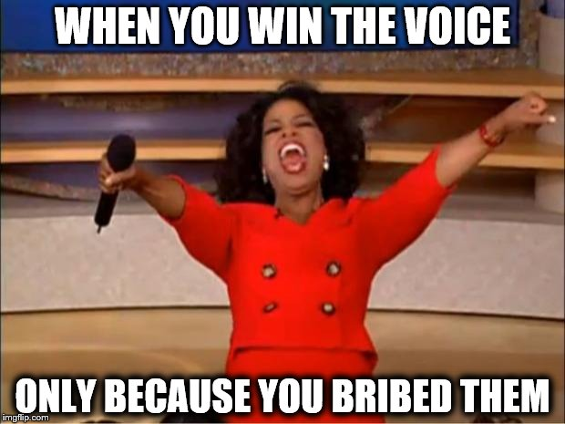 Oprah You Get A Meme | WHEN YOU WIN THE VOICE ONLY BECAUSE YOU BRIBED THEM | image tagged in memes,oprah you get a | made w/ Imgflip meme maker