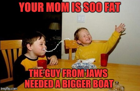 Daaaammn! | YOUR MOM IS SOO FAT THE GUY FROM JAWS NEEDED A BIGGER BOAT | image tagged in memes,yo mamas so fat | made w/ Imgflip meme maker
