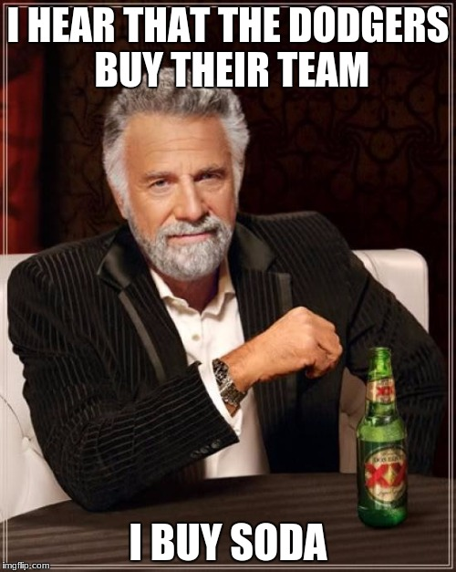 The Most Interesting Man In The World Meme | I HEAR THAT THE DODGERS BUY THEIR TEAM I BUY SODA | image tagged in memes,the most interesting man in the world | made w/ Imgflip meme maker