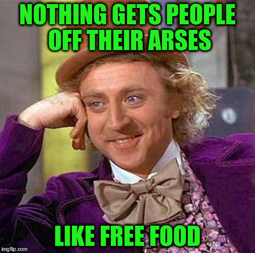 Creepy Condescending Wonka Meme | NOTHING GETS PEOPLE OFF THEIR ARSES LIKE FREE FOOD | image tagged in memes,creepy condescending wonka | made w/ Imgflip meme maker