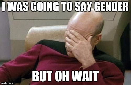 Captain Picard Facepalm Meme | I WAS GOING TO SAY GENDER BUT OH WAIT | image tagged in memes,captain picard facepalm | made w/ Imgflip meme maker