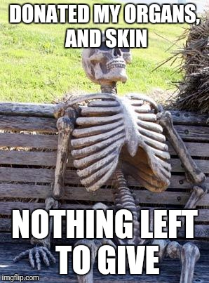 Be an organ donor they said | DONATED MY ORGANS, AND SKIN NOTHING LEFT TO GIVE | image tagged in memes,waiting skeleton,organ,donor | made w/ Imgflip meme maker