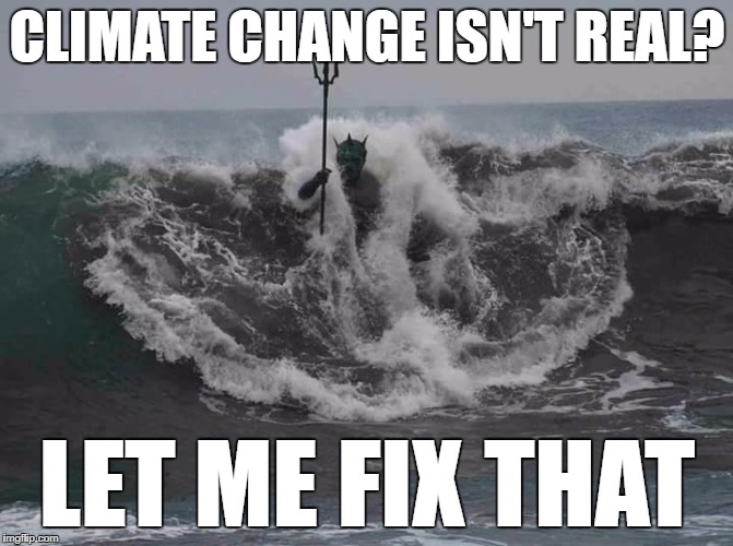 Poseidon Climate Changes Your Mind | CLIMATE CHANGE ISN'T REAL? LET ME FIX THAT | image tagged in poseidon,climate change,memes,funny,global warming | made w/ Imgflip meme maker