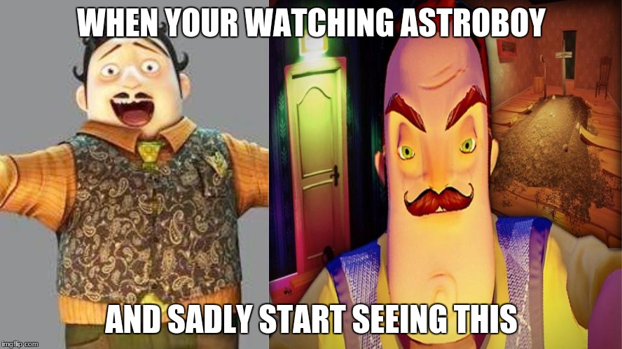 I watched Astroboy and saw this | WHEN YOUR WATCHING ASTROBOY AND SADLY START SEEING THIS | image tagged in drhamegg,astroboy,anime,neighbor,hello neighbor,video games | made w/ Imgflip meme maker